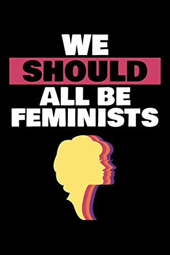 WE SHOULD ALL BE FEMINISTS: A Journal, Notepad, or Diary to write down your thoughts. - 120 Page - 6x9 - College Ruled Journal - Writing Book, Personal Writing Space, Doodle, Note, Sketchpad