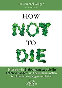 How Not To Die: Entdecken Sie Nahrungsmittel, die Ihr Leben verlängern - und bewiesenermaßen Krankheiten vorbeugen und heilen (German Edition) by [Michael Greger, Gene Stone]
