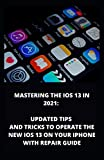 MASTERING THE IOS 13 IN 2021: Updated Tips And Tricks To Operate The New iOS 13 On Your Iphone With Repair Guide
