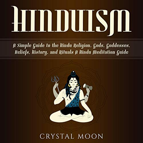 Hinduism: A Simple Guide to the Hindu Religion, Gods, Goddesses, Beliefs, History, and Rituals + A Hindu Meditation Guide                   By:                                                                                                                                 Crystal Moon                               Narrated by:                                                                                                                                 Kay Webster                      Length: 6 hrs and 59 mins     10 ratings     Overall 5.0