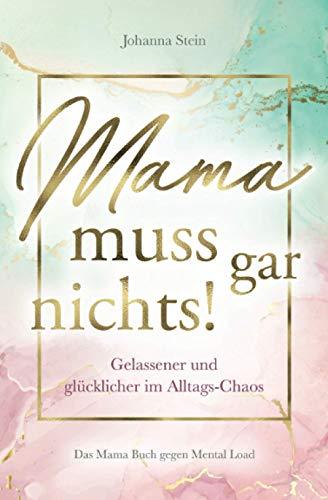 Mama muss gar nichts! Gelassener und glücklicher im Alltags-Chaos – Das Mama Buch gegen Mental Load