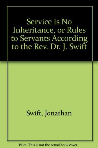 Service Is No Inheritance, Or, Rules to Servants According to the REV. Dr. Swift