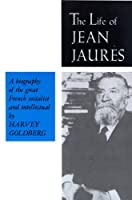 The Life of Jean Jaures (Biography of the Great French Socialist and Intellect)