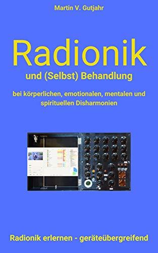 Radionik und (Selbst) Behandlung: bei körperlichen, emotionalen, mentalen und spirituellen Disharmonien