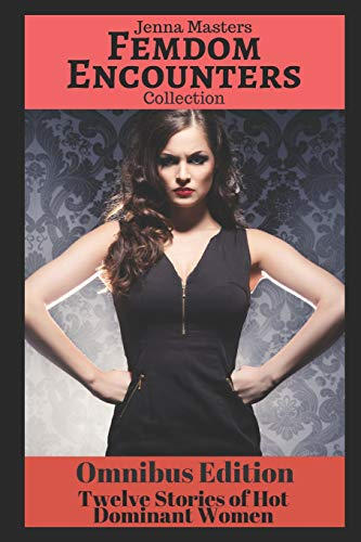 Femdom Encounters Collection: 12 Stories of Hot Dominant Women (Omnibus Editions)