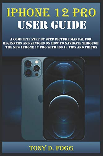 IPHONE 12 PRO USER GUIDE: A Complete Step By Step Picture Manual For Beginners And Seniors On How To Navigate Through The New Iphone 12 Pro With Ios 14 Tips And Tricks