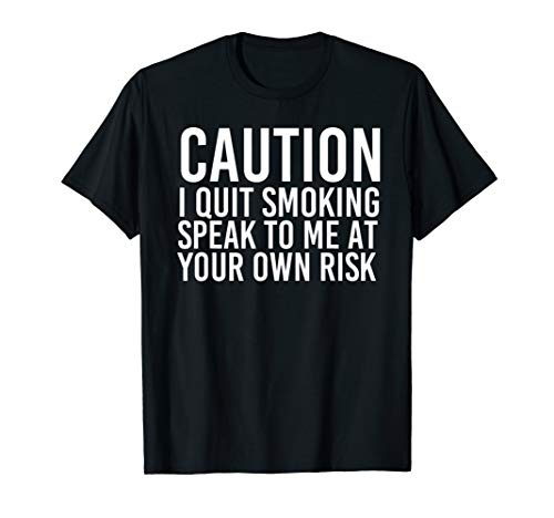 CAUTION I QUIT SMOKING SPEAK TO ME OWN RISK Funny Gift Idea T-Shirt