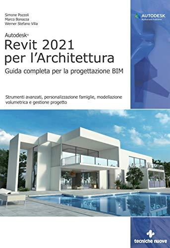 Autodesk® Revit 2021 per l'Architettura. Guida completa per la progettazione BIM. Strumenti avanzati, personalizzazione famiglie, modellazione volumetrica e gestione progetto
