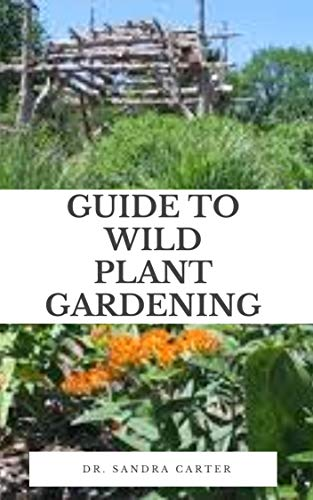 Guide to Wild Plant Gardening: Wildflowers are species of flowers that have shown themselves to be hardy and self-reproducing, with little attention from the gardener. (English Edition)
