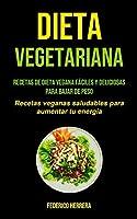 Dieta Vegetariana: Recetas de dieta vegana fáciles y deliciosas para bajar de peso (Recetas veganas saludables para aumentar tu energía)