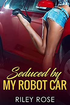 Seduced by My Robot Car (The Mara and KATT Sex Chronicles Book 2) by [Riley Rose]
