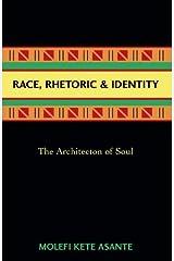 Race, Rhetoric, And Identity: The Architecton Of Soul Kindle Edition