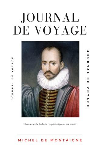 Journal de voyage: Journal du voyage de Michel de Montaigne en Italie, par la Suisse et l'Allemagne, en 1580 et 1581