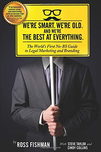 We're Smart. We're Old. And We're the Best at Everything.: The World's First No-BS Guide to Legal Marketing and Branding