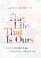This Life That Is Ours: Motherhood As Spiritual Practice