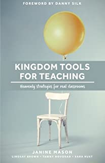 Kingdom Tools for Teaching: Heavenly strategies for real classrooms (Kingdom in the Classroom) (Volume 1)