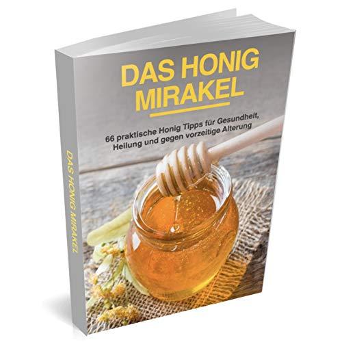 Das Honig Mirakel: 66 praktische Honig Tipps für Gesundheit, Heilung und gegen vorzeitige Alterung (Superfood Ratgeber)