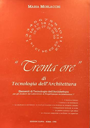 Trenta ore di tecnologia dell'architettura. Elementi di tecnologia dell'architettura