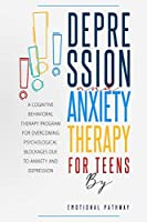 Depression and Anxiethy Therapy for Teens: A Cognitive-Behavioral Therapy Program for Overcoming Psychological Blockages Due to Anxiety and Depression