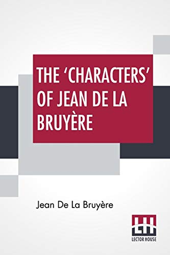 The 'Characters' Of Jean De La Bruyère: Newly Rendered Into English By Henri Van Laun With An Introduction, A Biographical Memoir And Notes
