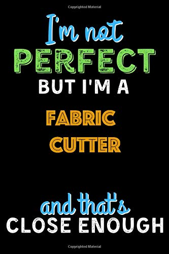 I'm Not Perfect But I'm a Fabric Cutter And That's Close Enough - Fabric Cutter Notebook And Journal Gift Ideas: Lined Notebook / Journal Gift, 120 Pages, 6x9, Soft Cover, Matte Finish