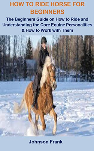 How To Ride Horse For Beginners: How To Ride Horse For Beginners: The Beginners Guide On How To Ride And Understanding the Core Equine Personalities & How to Work with Them (English Edition)