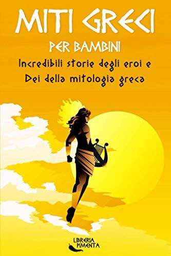 Miti Greci per Bambini: Incredibili Storie degli Eroi e Dei della Mitologia Greca: Edizione Illustrata