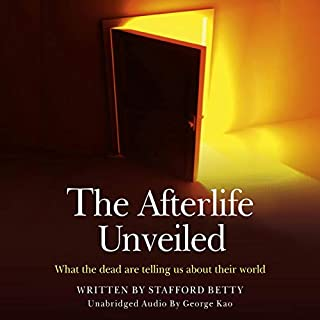 The Afterlife Unveiled     What the Dead Are Telling Us About Their World              By:                                                                                                                                 Stafford Betty                               Narrated by:                                                                                                                                 George Kao                      Length: 4 hrs and 34 mins     5 ratings     Overall 4.2