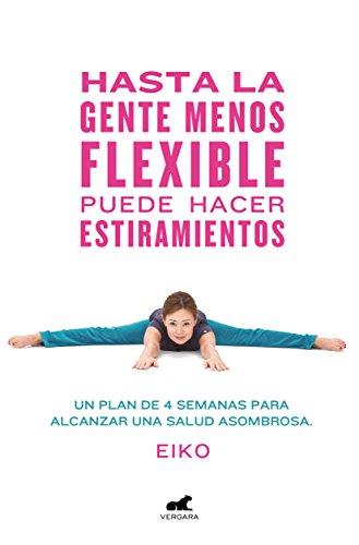 Hasta la gente menos flexible puede hacer estiramientos: Un plan de 4 semanas para alcanzar una salud asombrosa (Libro práctico)