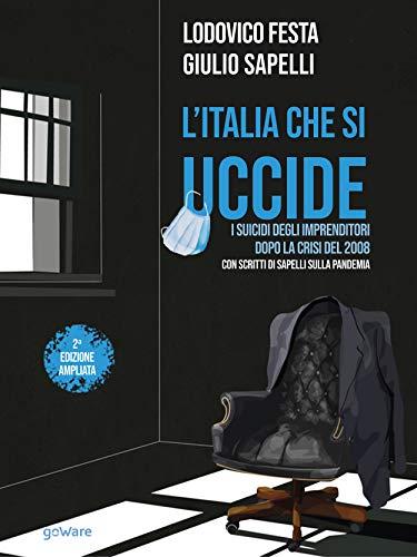 L'Italia che si uccide. I suicidi degli imprenditori dopo la crisi del 2008. Con scritti di Sapelli sulla pandemia