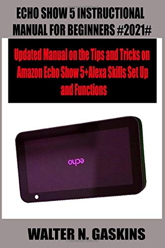 ECHO SHOW 5 INSTRUCTIONAL MANUAL FOR BEGINNERS #2021#: Updated Manual on the Tips and Tricks on Amazon Echo Show 5+Alexa Skills Set Up and Functions