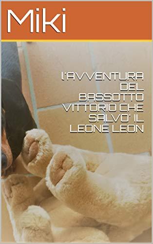L' AVVENTURA DEL BASSOTTO VITTORIO CHE SALVO' IL LEONE LEON (Italian Edition)
