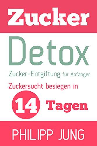 Zucker-Detox: Zucker-Entgiftung für Anfänger – Zuckersucht besiegen in 14 Tagen und Gewicht verlieren, Energie steigern und sich wieder großartig fühlen! (inkl. Essensplan und leckeren Rezepten)