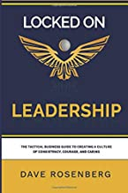 Locked On Leadership: The Tactical Business Guide to Creating a Culture of Consistency, Courage and Caring