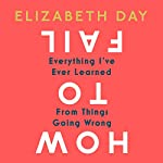 How to Fail: Everything I've Ever Learned from Things Going Wrong                   By:                                                                                                                                 Elizabeth Day                               Narrated by:                                                                                                                                 Elizabeth Day                      Length: 9 hrs and 42 mins     75 ratings     Overall 4.8