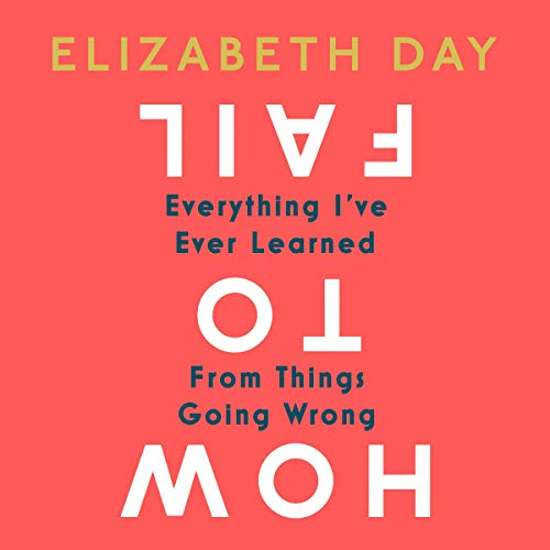 How to Fail: Everything I've Ever Learned from Things Going Wrong                   By:                                                                                                                                 Elizabeth Day                               Narrated by:                                                                                                                                 Elizabeth Day                      Length: 9 hrs and 42 mins     68 ratings     Overall 4.8