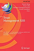 Trust Management XIII: 13th IFIP WG 11.11 International Conference, IFIPTM 2019, Copenhagen, Denmark, July 17-19, 2019, Proceedings (IFIP Advances in Information and Communication Technology, 563)