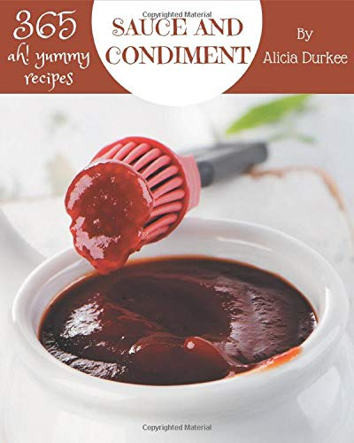 Ah! 365 Yummy Sauce and Condiment Recipes: A Timeless Yummy Sauce and Condiment Cookbook