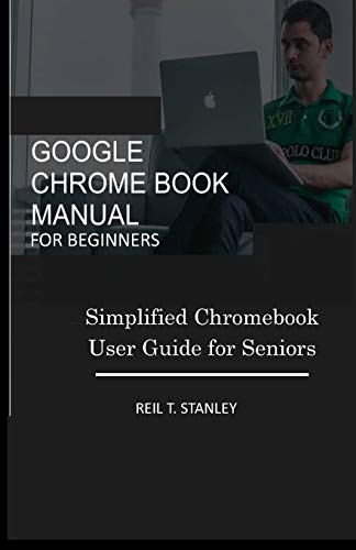 Google Chrome Book Manual for Beginners: Simplified Chromebook User Guide for Seniors