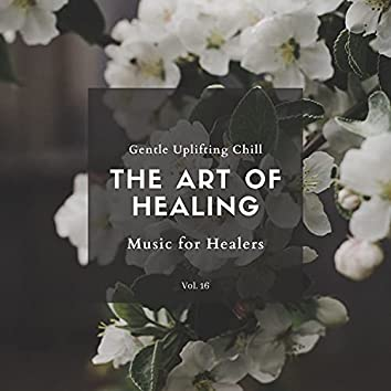 The Art Of Healing - Gentle Uplifting Chill Music For Healers, Vol. 16