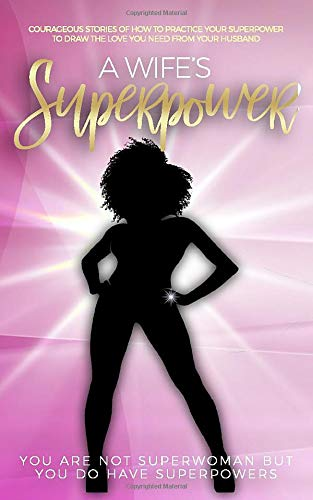 A Wife's Superpower: Courageous Stories of How to Practice Your Superpower to Draw the Love You Need from Your Husband