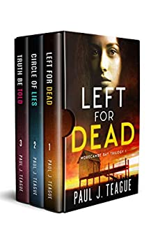 The Morecambe Bay Trilogy: Left for Dead, Circle of Lies & Truth Be Told: The entire trilogy in one collection! by [Paul J. Teague]
