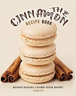 The Cinnamon Recipe Book: Discover Delicious Cinnamon-Spiced Recipes! by [Valeria Ray]