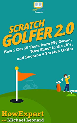 Scratch Golfer 2.0: How I Cut 50 Shots from My Game, Now Shoot in the 70's, and Became a Scratch Golfer (English Edition)