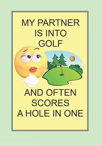 MY PARTNER IS INTO GOLF AND OFTEN SCORES A HOLE IN ONE:...