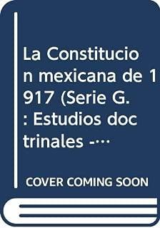 La Constitución mexicana de 1917 (Serie G. : Estudios doctrinales - UNAM, Instituto de Investigaciones Jurídicas ; 37) (Spanish Edition)