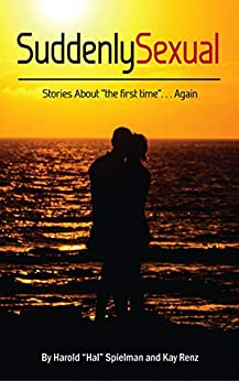 Suddenly Sexual: Stories of First Encounters and Mature Love by [Harold (Hal) Spielman, Kay Renz]