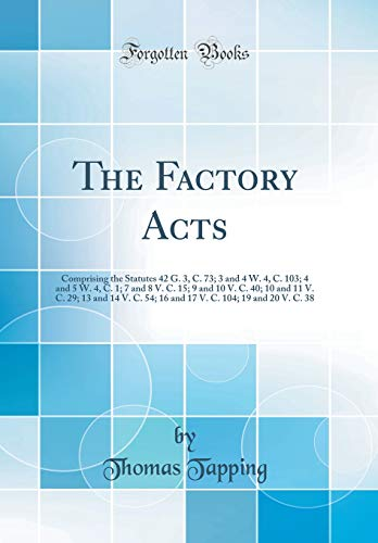 The Factory Acts: Comprising the Statutes 42 G. 3, C. 73; 3 and 4 W. 4, C. 103; 4 and 5 W. 4, C. 1; 7 and 8 V. C. 15; 9 and 10 V. C. 40; 10 and 11 V. ... C. 104; 19 and 20 V. C. 38 (Classic Reprint)
