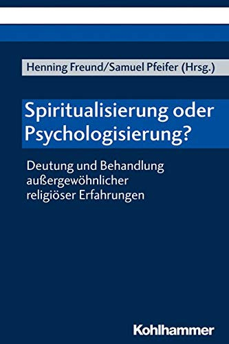 Spiritualisierung oder Psychologisierung?: Deutung und Behandlung außergewöhnlicher religiöser Erfahrungen