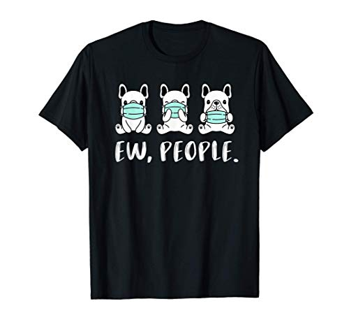 Frenchie Ew People Funny Dogs Face Mask French Bulldog Pet T-Shirt